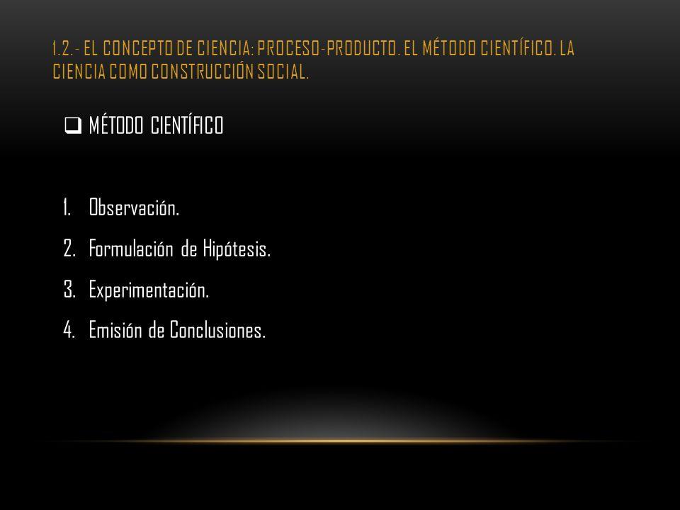 1.2.- EL CONCEPTO DE CIENCIA: PROCESO-PRODUCTO. EL MÉTODO CIENTÍFICO. LA CIENCIA COMO CONSTRUCCIÓN SOCIAL. MÉTODO CIENTÍFICO 1.Observación. 2.Formulac