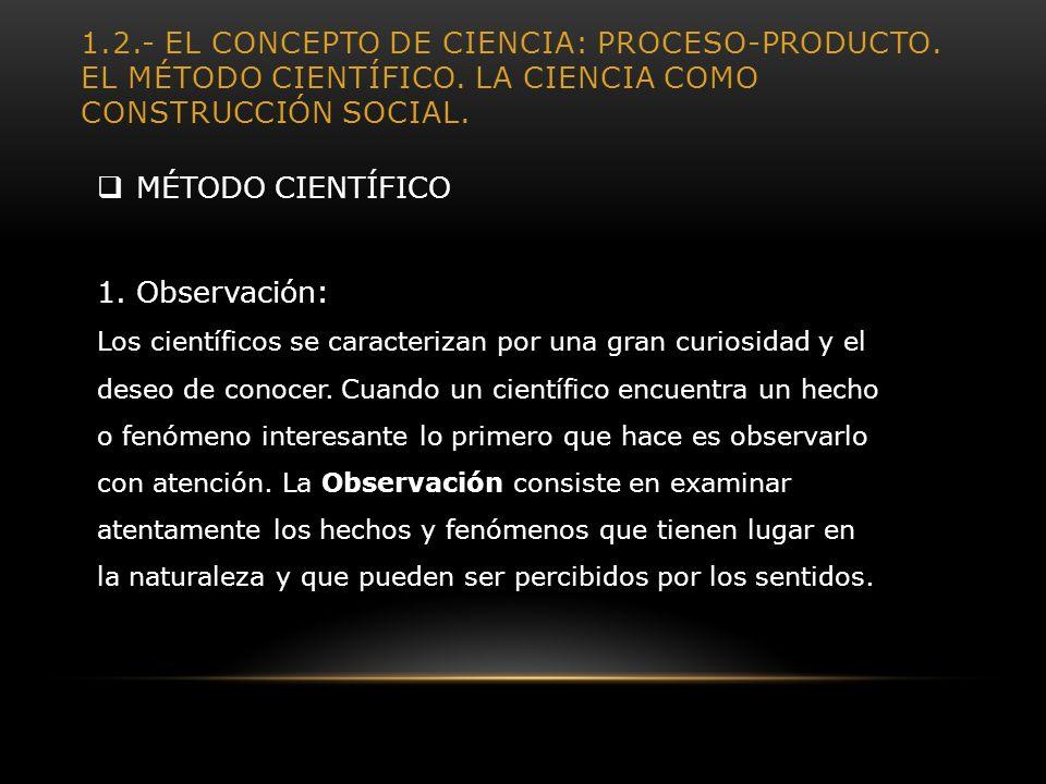 1.2.- EL CONCEPTO DE CIENCIA: PROCESO-PRODUCTO. EL MÉTODO CIENTÍFICO. LA CIENCIA COMO CONSTRUCCIÓN SOCIAL. MÉTODO CIENTÍFICO 1.Observación: Los cientí