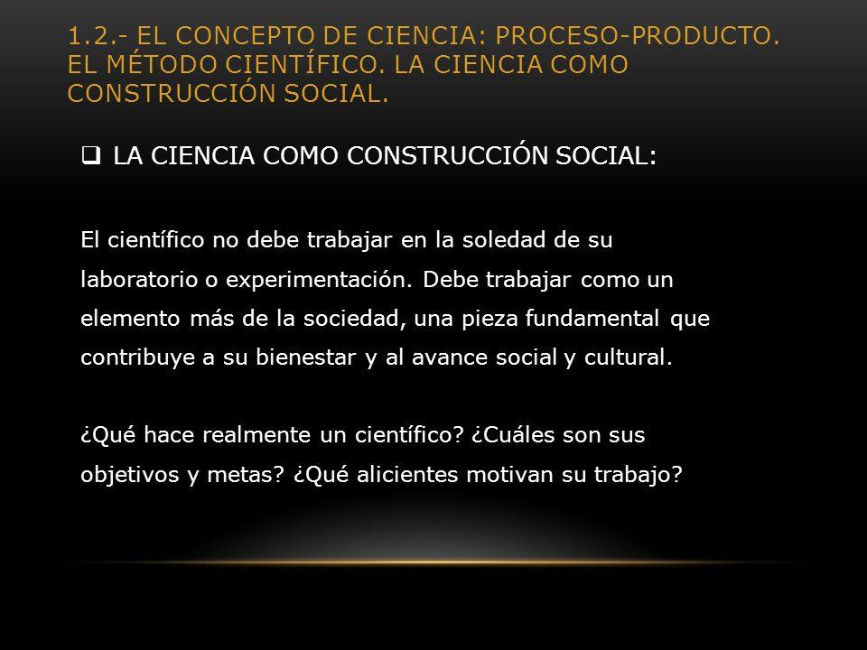 1.2.- EL CONCEPTO DE CIENCIA: PROCESO-PRODUCTO. EL MÉTODO CIENTÍFICO. LA CIENCIA COMO CONSTRUCCIÓN SOCIAL. LA CIENCIA COMO CONSTRUCCIÓN SOCIAL: El cie