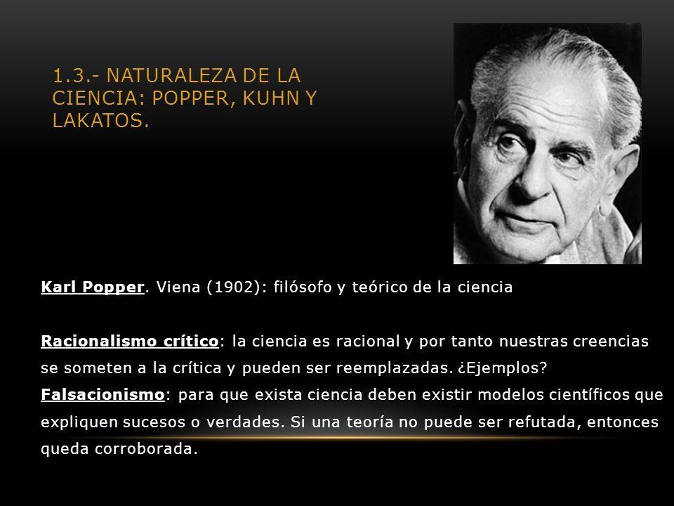 1.3.- NATURALEZA DE LA CIENCIA: POPPER, KUHN Y LAKATOS. Karl Popper. Viena (1902): filósofo y teórico de la ciencia Racionalismo crítico: la ciencia e