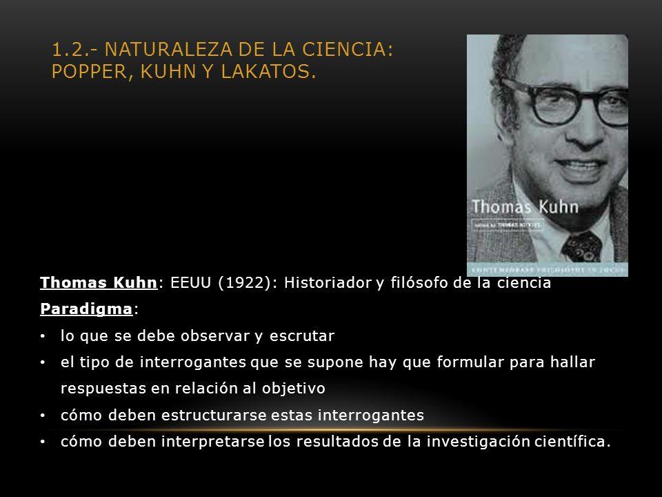 1.2.- NATURALEZA DE LA CIENCIA: POPPER, KUHN Y LAKATOS. Thomas Kuhn: EEUU (1922): Historiador y filósofo de la ciencia Paradigma: lo que se debe obser