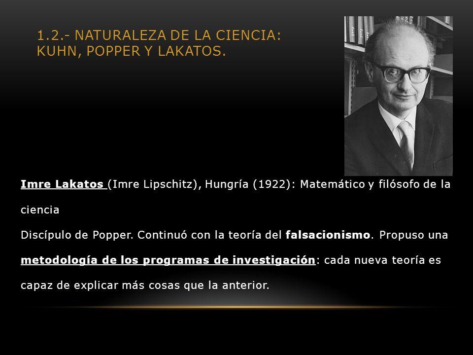 1.2.- NATURALEZA DE LA CIENCIA: KUHN, POPPER Y LAKATOS. Imre Lakatos (Imre Lipschitz), Hungría (1922): Matemático y filósofo de la ciencia Discípulo d