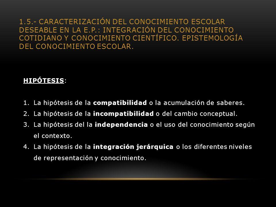 1.5.- CARACTERIZACIÓN DEL CONOCIMIENTO ESCOLAR DESEABLE EN LA E.P.: INTEGRACIÓN DEL CONOCIMIENTO COTIDIANO Y CONOCIMIENTO CIENTÍFICO. EPISTEMOLOGÍA DE