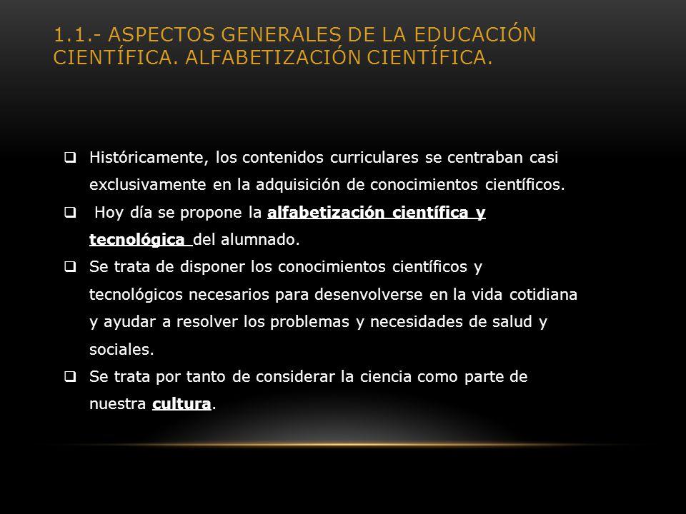 1.1.- ASPECTOS GENERALES DE LA EDUCACIÓN CIENTÍFICA. ALFABETIZACIÓN CIENTÍFICA. Históricamente, los contenidos curriculares se centraban casi exclusiv