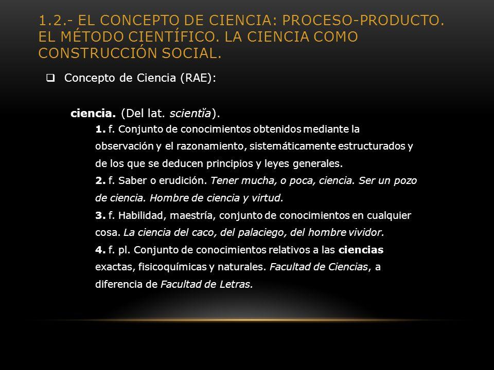 1.2.- EL CONCEPTO DE CIENCIA: PROCESO-PRODUCTO. EL MÉTODO CIENTÍFICO. LA CIENCIA COMO CONSTRUCCIÓN SOCIAL. Concepto de Ciencia (RAE): ciencia. (Del la