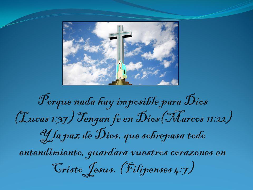 Porque nada hay imposible para Dios (Lucas 1:37) Tengan fe en Dios(Marcos 11:22) Y la paz de Dios, que sobrepasa todo entendimiento, guardara vuestros corazones en Cristo Jesus.