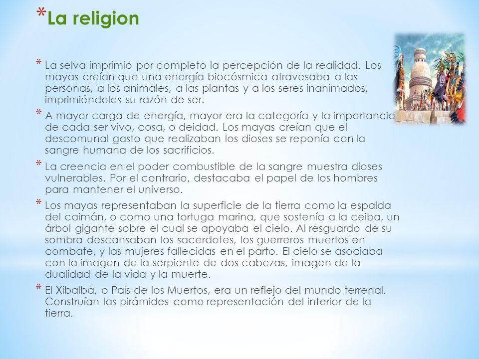 * La religion * La selva imprimió por completo la percepción de la realidad. Los mayas creían que una energía biocósmica atravesaba a las personas, a