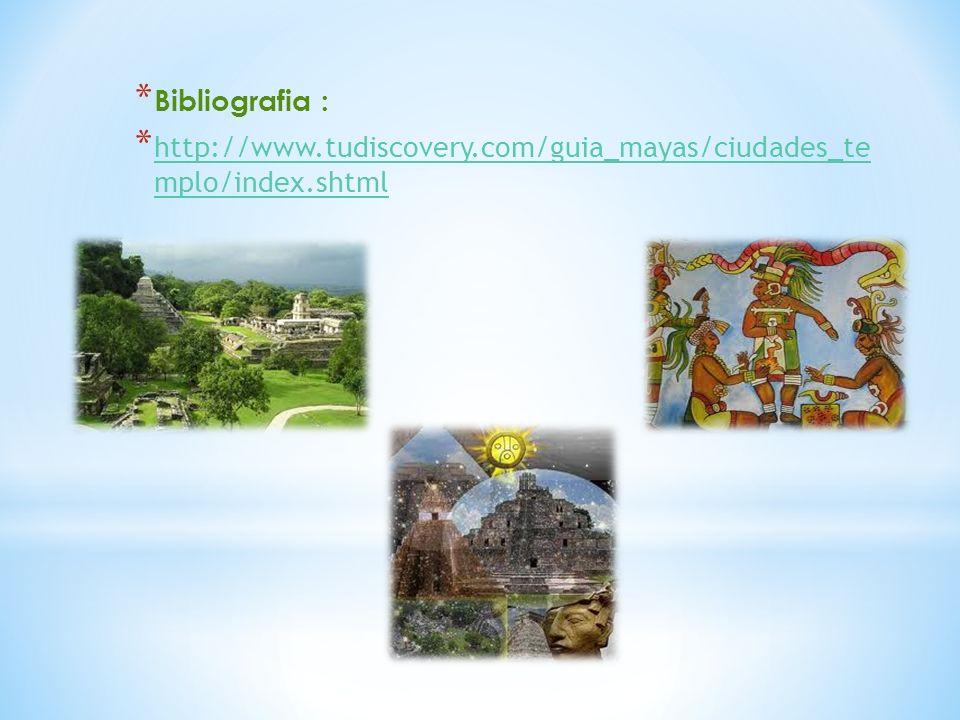 * Bibliografia : * http://www.tudiscovery.com/guia_mayas/ciudades_te mplo/index.shtml http://www.tudiscovery.com/guia_mayas/ciudades_te mplo/index.sht