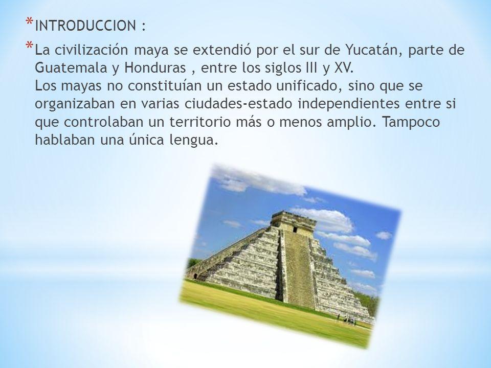 * INTRODUCCION : * La civilización maya se extendió por el sur de Yucatán, parte de Guatemala y Honduras, entre los siglos III y XV. Los mayas no cons