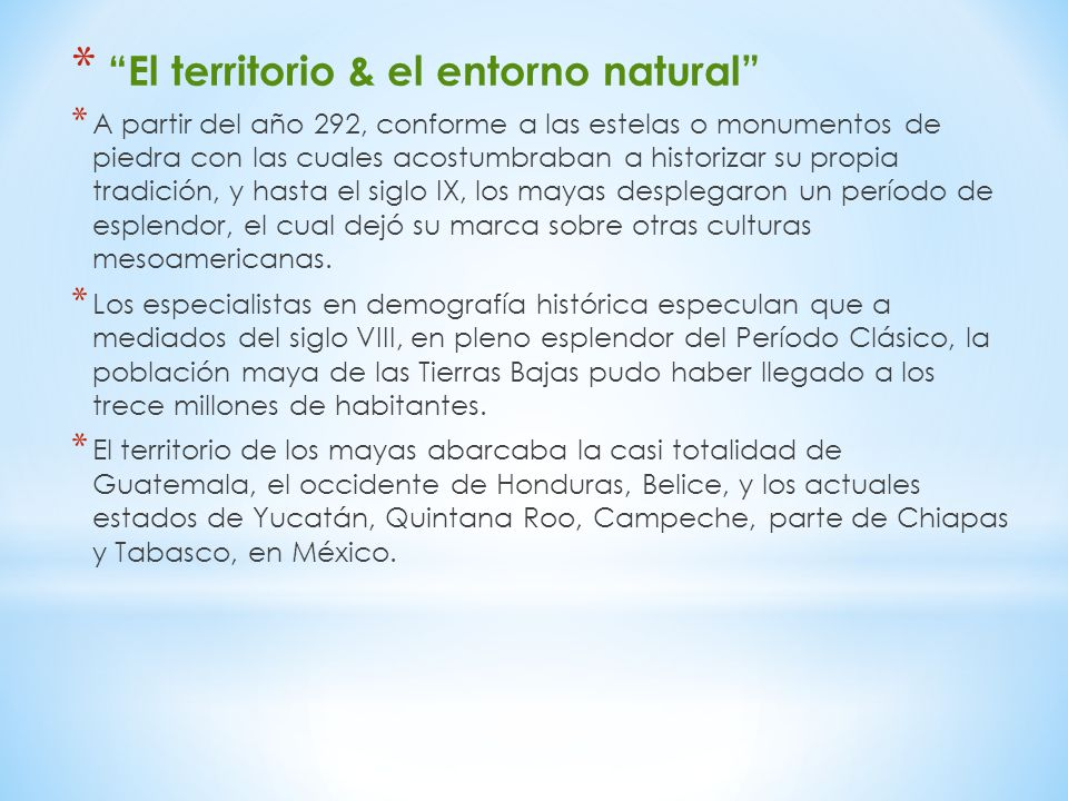 * El territorio & el entorno natural * A partir del año 292, conforme a las estelas o monumentos de piedra con las cuales acostumbraban a historizar su propia tradición, y hasta el siglo IX, los mayas desplegaron un período de esplendor, el cual dejó su marca sobre otras culturas mesoamericanas.