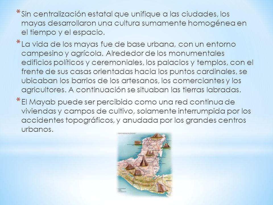 * Sin centralización estatal que unifique a las ciudades, los mayas desarrollaron una cultura sumamente homogénea en el tiempo y el espacio. * La vida