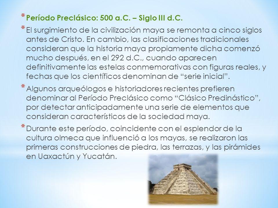 * Período Preclásico: 500 a.C. – Siglo III d.C. * El surgimiento de la civilización maya se remonta a cinco siglos antes de Cristo. En cambio, las cla