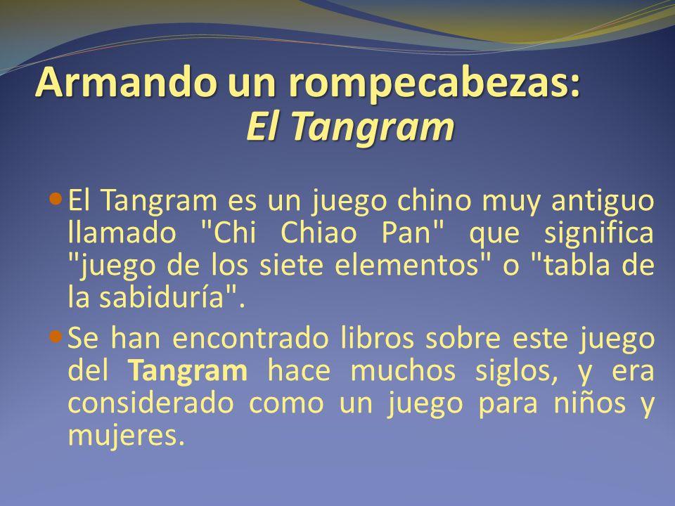 Armando un rompecabezas: El Tangram El Tangram es un juego chino muy antiguo llamado Chi Chiao Pan que significa juego de los siete elementos o tabla de la sabiduría .