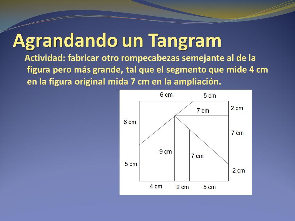 Agrandando un Tangram Actividad: fabricar otro rompecabezas semejante al de la figura pero más grande, tal que el segmento que mide 4 cm en la figura original mida 7 cm en la ampliación.