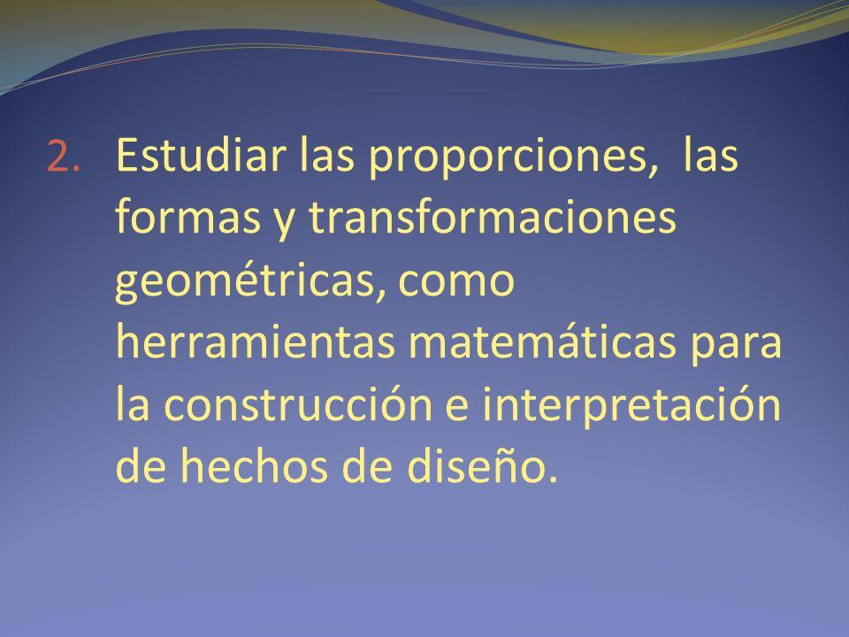 2. Estudiar las proporciones, las formas y transformaciones geométricas, como herramientas matemáticas para la construcción e interpretación de hechos