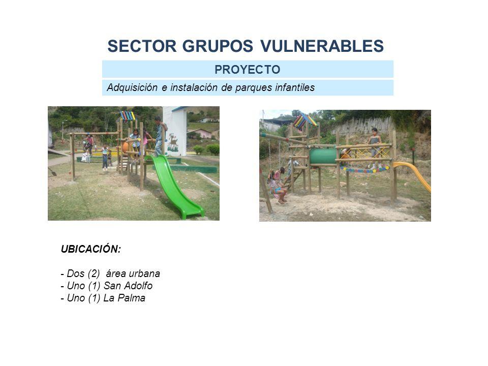 SECTOR GRUPOS VULNERABLES PROYECTO Adquisición e instalación de parques infantiles UBICACIÓN: - Dos (2) área urbana - Uno (1) San Adolfo - Uno (1) La Palma