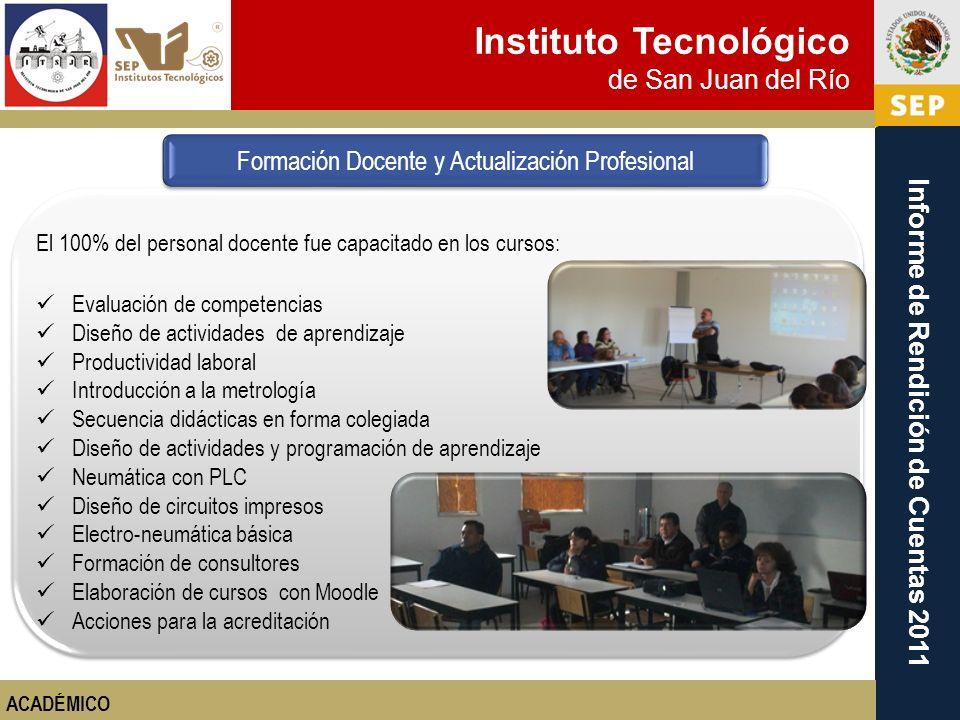 Instituto Tecnológico de San Juan del Río Informe de Rendición de Cuentas 2011 El 100% del personal docente fue capacitado en los cursos: Evaluación d