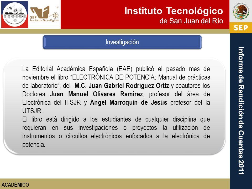 Instituto Tecnológico de San Juan del Río Informe de Rendición de Cuentas 2011 Investigación ACADÉMICO La Editorial Académica Española (EAE) publicó e