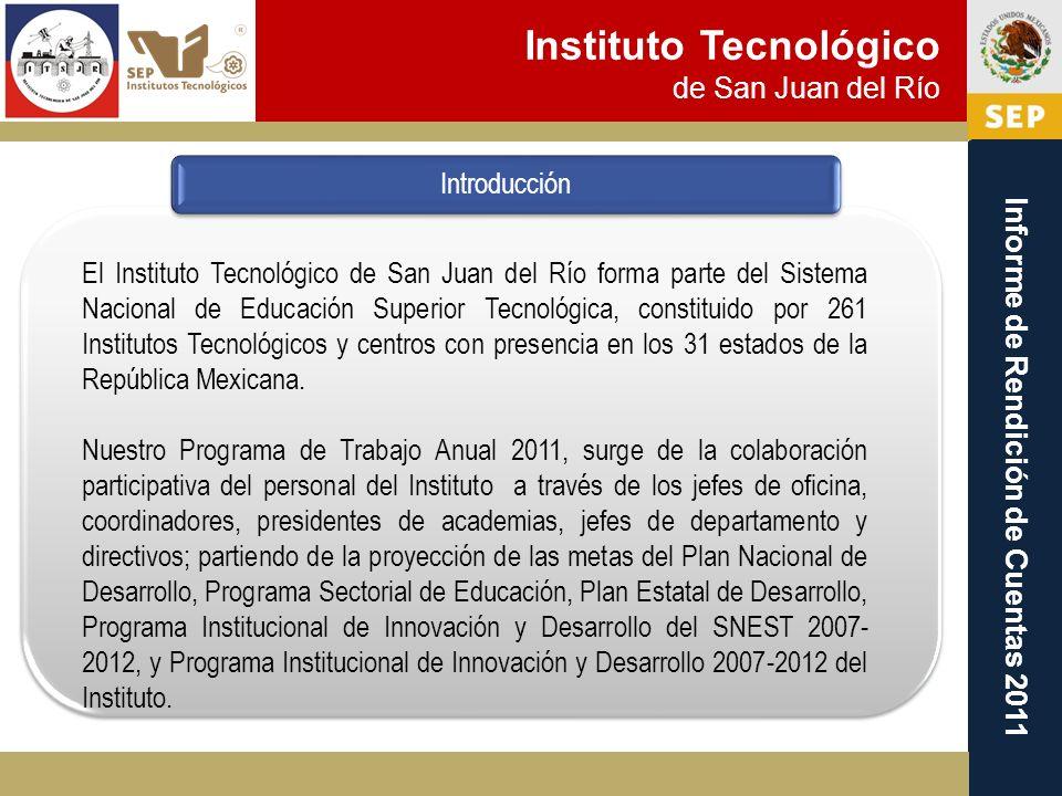 Instituto Tecnológico de San Juan del Río Informe de Rendición de Cuentas 2011 Introducción El Instituto Tecnológico de San Juan del Río forma parte d