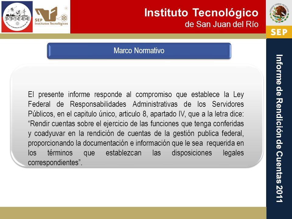 Instituto Tecnológico de San Juan del Río Informe de Rendición de Cuentas 2011 Marco Normativo El presente informe responde al compromiso que establec