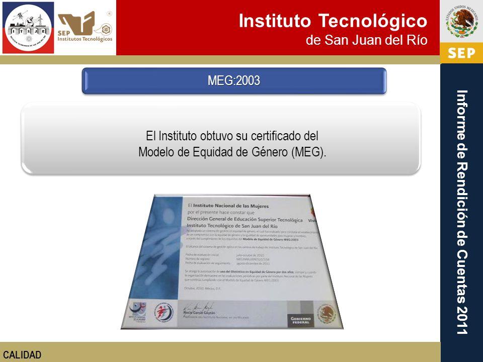 Instituto Tecnológico de San Juan del Río Informe de Rendición de Cuentas 2011 MEG:2003 CALIDAD El Instituto obtuvo su certificado del Modelo de Equid