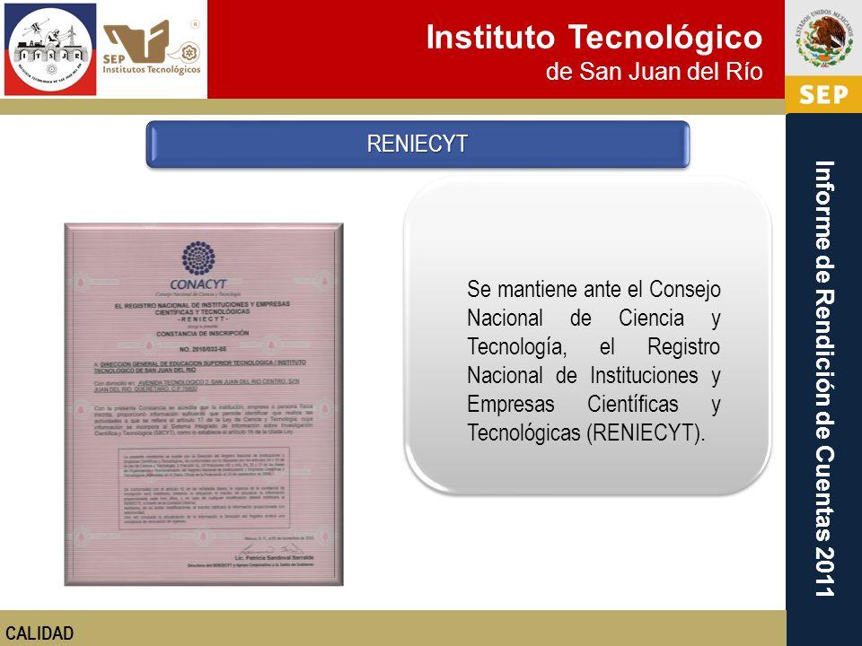 Instituto Tecnológico de San Juan del Río Informe de Rendición de Cuentas 2011 RENIECYT CALIDAD Se mantiene ante el Consejo Nacional de Ciencia y Tecn