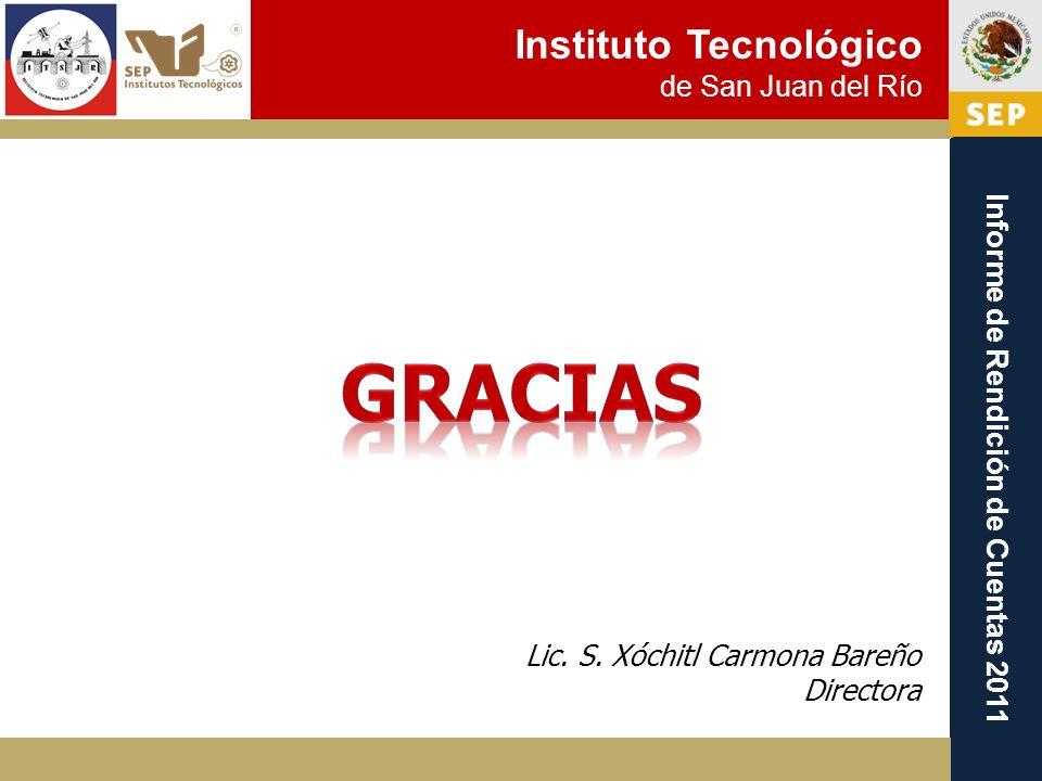 Instituto Tecnológico de San Juan del Río Informe de Rendición de Cuentas 2011 Lic. S. Xóchitl Carmona Bareño Directora