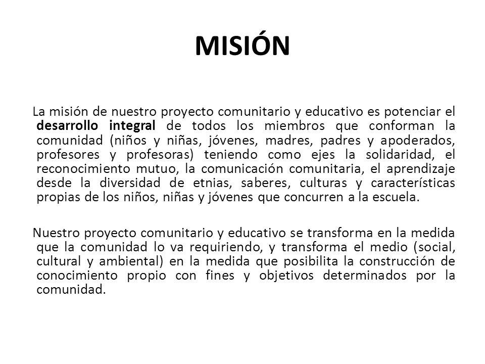 MISIÓN La misión de nuestro proyecto comunitario y educativo es potenciar el desarrollo integral de todos los miembros que conforman la comunidad (niñ