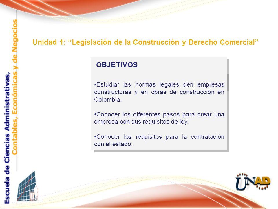 OBJETIVOS Unidad 1: Legislación de la Construcción y Derecho Comercial Estudiar las normas legales den empresas constructoras y en obras de construcci