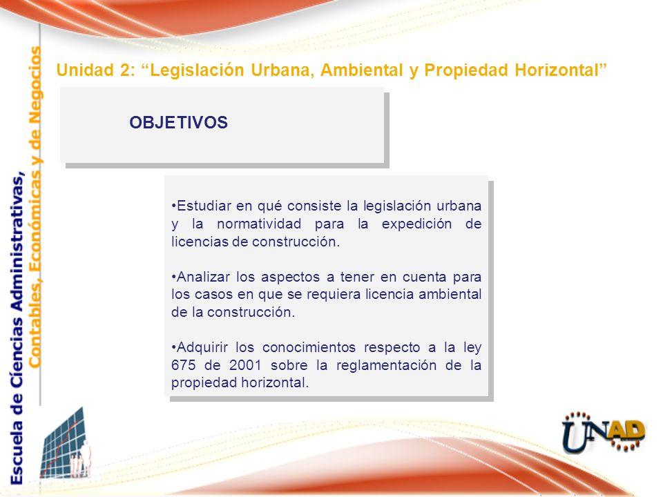 OBJETIVOS Unidad 2: Legislación Urbana, Ambiental y Propiedad Horizontal Estudiar en qué consiste la legislación urbana y la normatividad para la expe