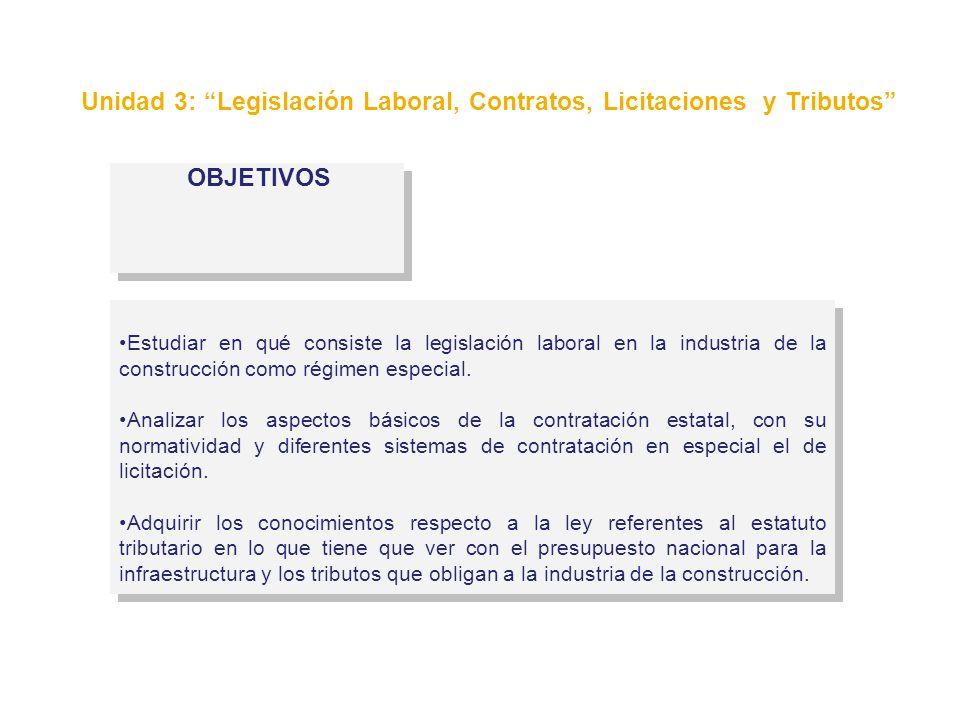 OBJETIVOS Unidad 3: Legislación Laboral, Contratos, Licitaciones y Tributos Estudiar en qué consiste la legislación laboral en la industria de la cons