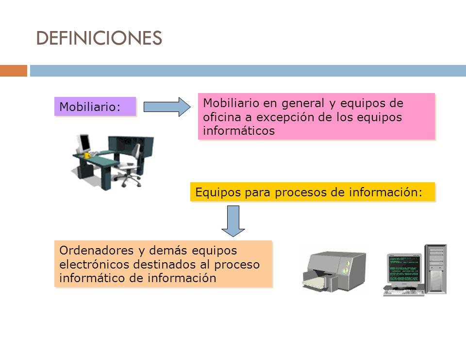 DEFINICIONES Mobiliario: Mobiliario en general y equipos de oficina a excepción de los equipos informáticos Equipos para procesos de información: Orde