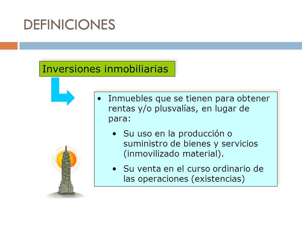 DEFINICIONES Inversiones inmobiliarias Inmuebles que se tienen para obtener rentas y/o plusvalías, en lugar de para: Su uso en la producción o suminis
