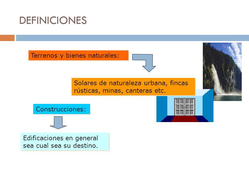 DEFINICIONES Terrenos y bienes naturales: Solares de naturaleza urbana, fincas rústicas, minas, canteras etc. Construcciones: Edificaciones en general