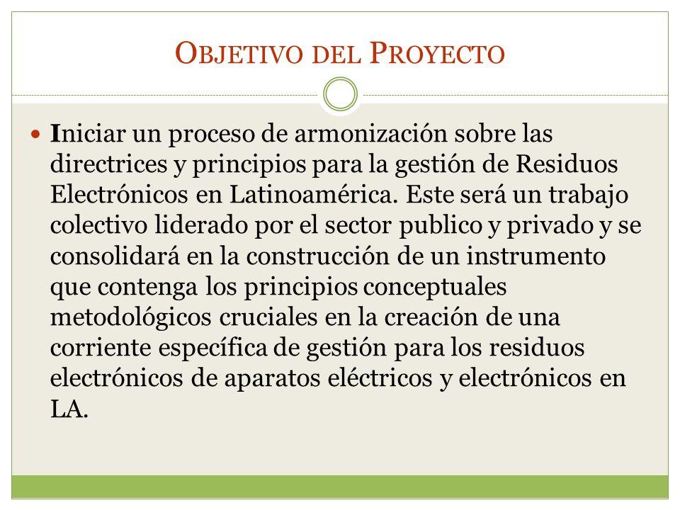 O BJETIVO DEL P ROYECTO Iniciar un proceso de armonización sobre las directrices y principios para la gestión de Residuos Electrónicos en Latinoaméric