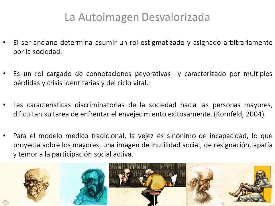 La Autoimagen Desvalorizada El ser anciano determina asumir un rol estigmatizado y asignado arbitrariamente por la sociedad. Es un rol cargado de conn