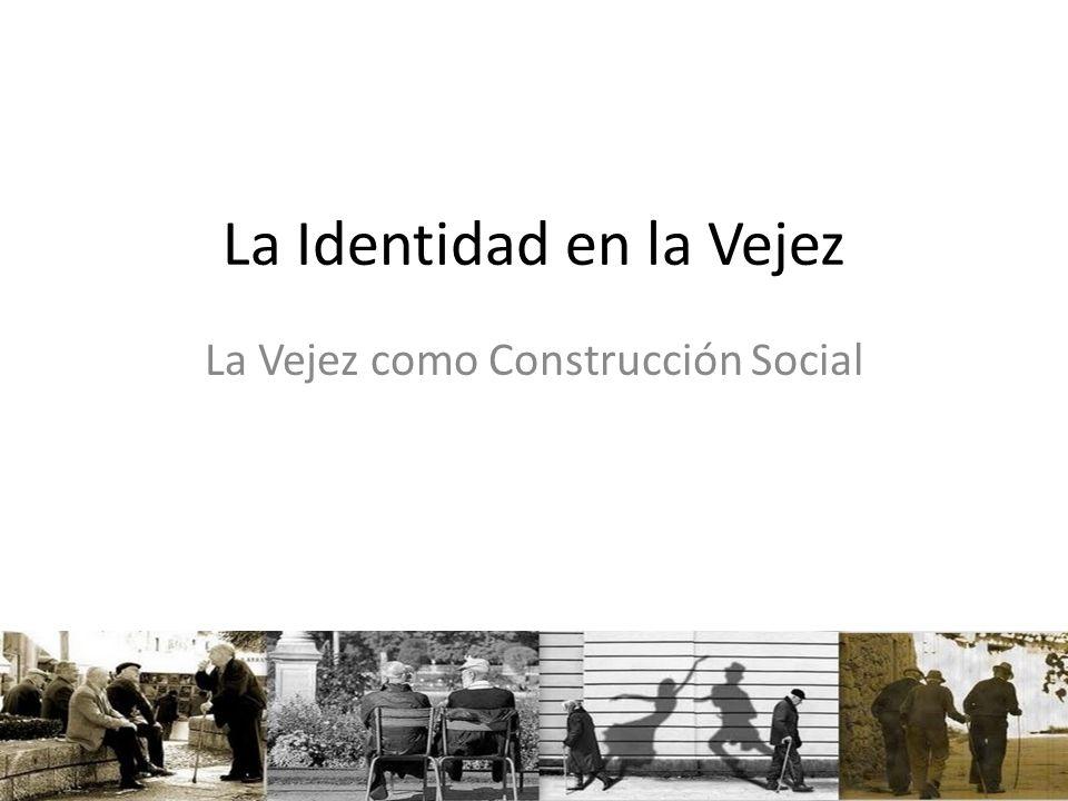 La Identidad en la Vejez La Vejez como Construcción Social