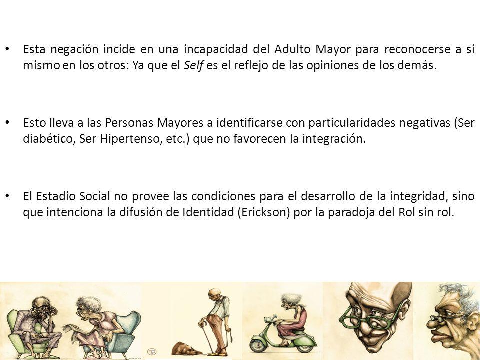 Esta negación incide en una incapacidad del Adulto Mayor para reconocerse a si mismo en los otros: Ya que el Self es el reflejo de las opiniones de lo