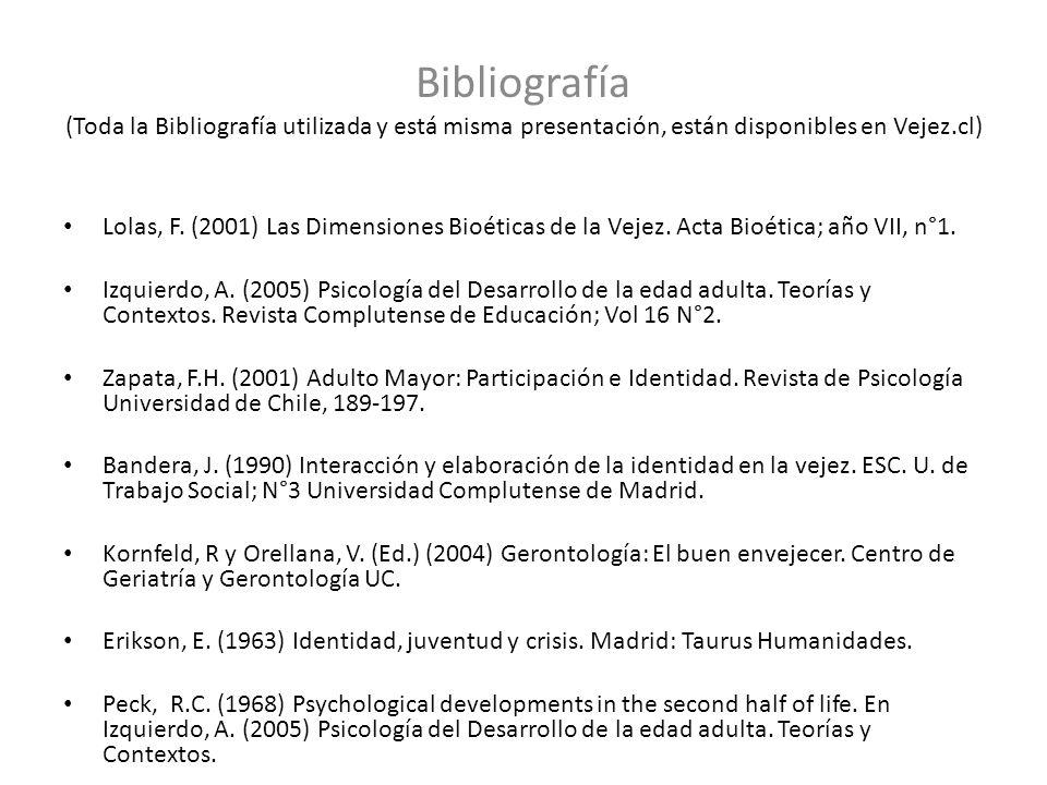 Bibliografía (Toda la Bibliografía utilizada y está misma presentación, están disponibles en Vejez.cl) Lolas, F. (2001) Las Dimensiones Bioéticas de l