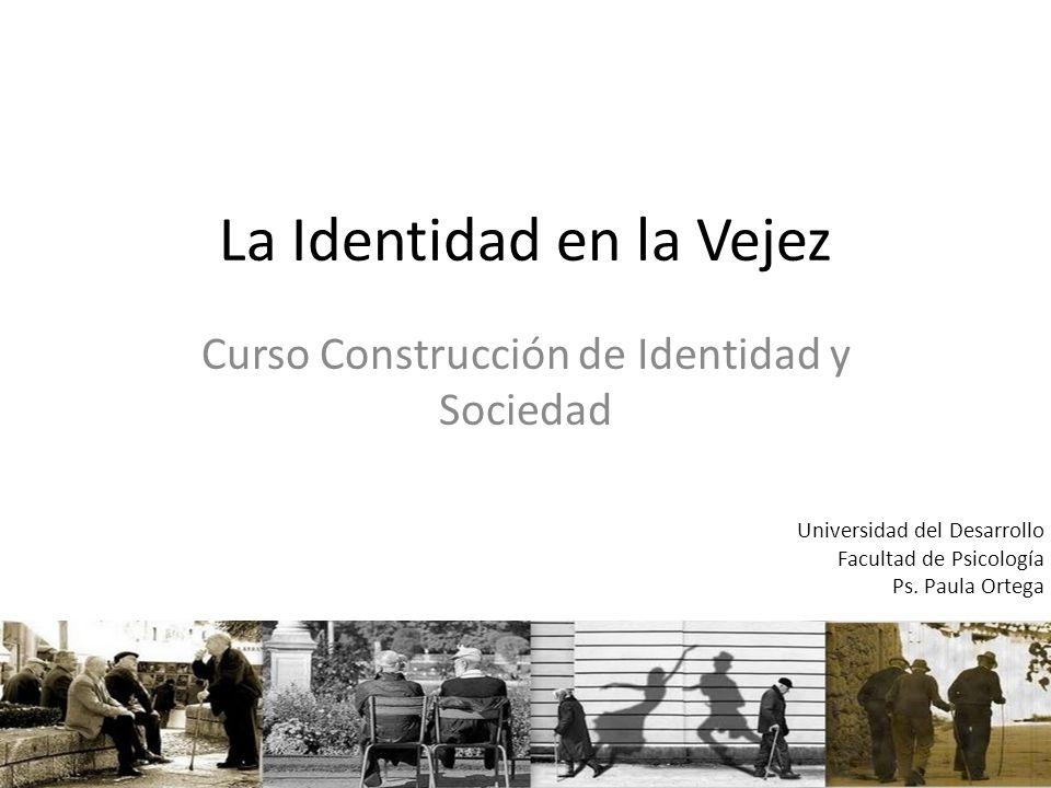 La Identidad en la Vejez Curso Construcción de Identidad y Sociedad Universidad del Desarrollo Facultad de Psicología Ps. Paula Ortega