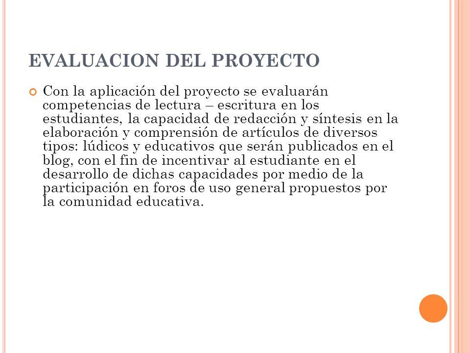 EVALUACION DEL PROYECTO Con la aplicación del proyecto se evaluarán competencias de lectura – escritura en los estudiantes, la capacidad de redacción