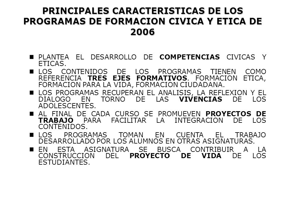 PLANTEA EL DESARROLLO DE COMPETENCIAS CIVICAS Y ETICAS. LOS CONTENIDOS DE LOS PROGRAMAS TIENEN COMO REFERENCIA TRES EJES FORMATIVOS. FORMACION ETICA,
