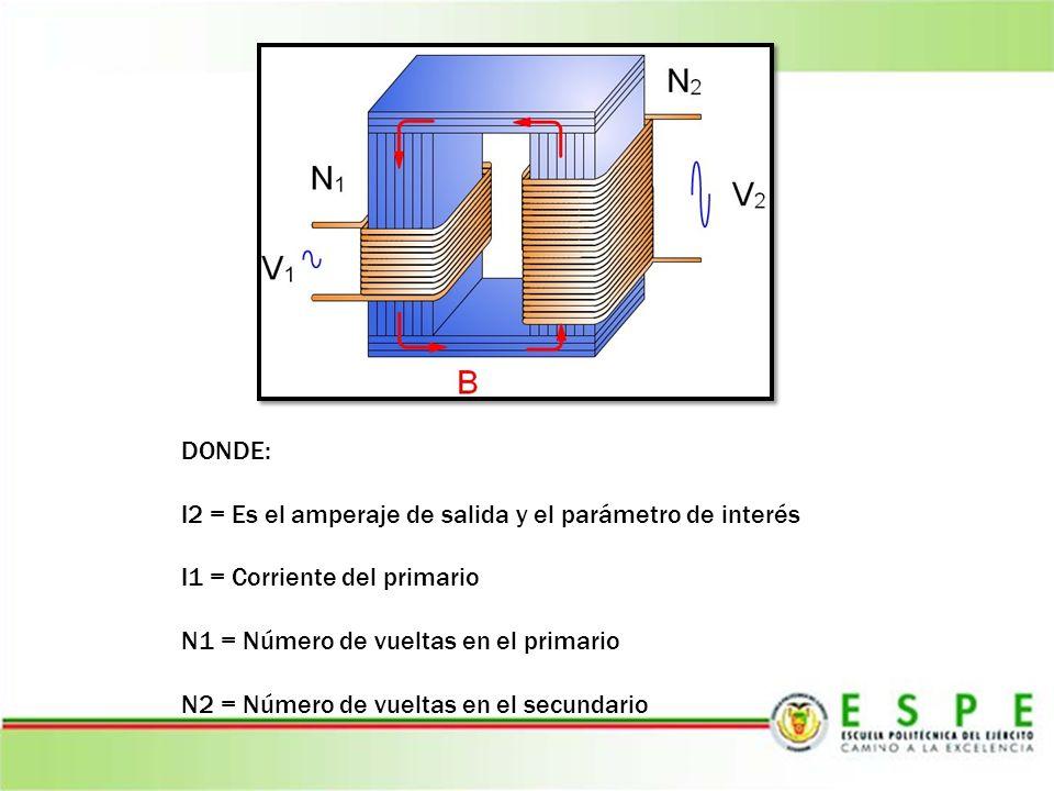 DONDE: I2 = Es el amperaje de salida y el parámetro de interés I1 = Corriente del primario N1 = Número de vueltas en el primario N2 = Número de vuelta