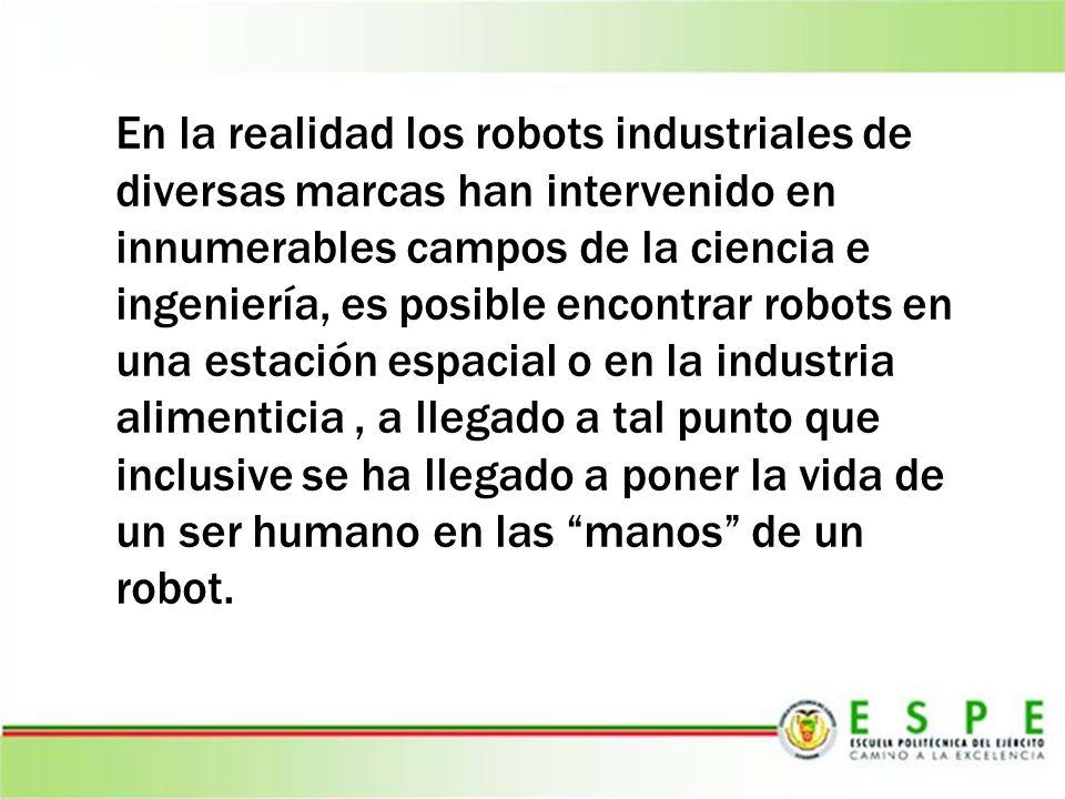 En la realidad los robots industriales de diversas marcas han intervenido en innumerables campos de la ciencia e ingeniería, es posible encontrar robo