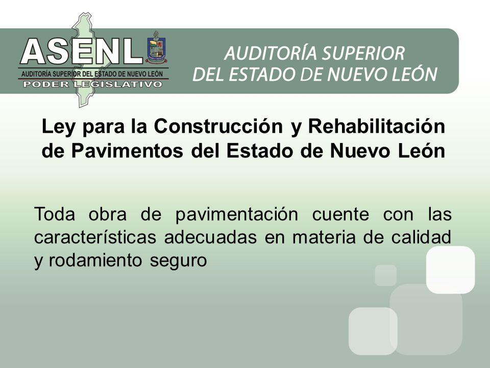Toda obra de pavimentación cuente con las características adecuadas en materia de calidad y rodamiento seguro Ley para la Construcción y Rehabilitación de Pavimentos del Estado de Nuevo León