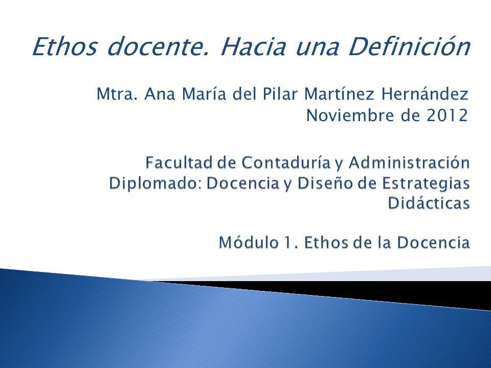 Ethos docente. Hacia una Definición Mtra. Ana María del Pilar Martínez Hernández Noviembre de 2012