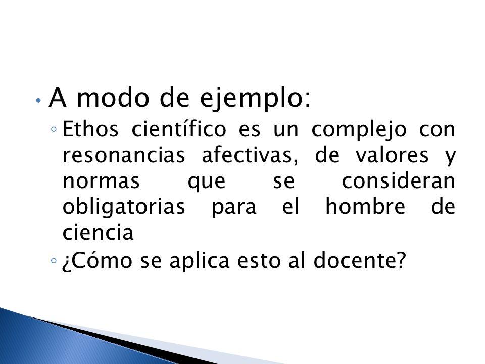 A modo de ejemplo: Ethos científico es un complejo con resonancias afectivas, de valores y normas que se consideran obligatorias para el hombre de ciencia ¿Cómo se aplica esto al docente?