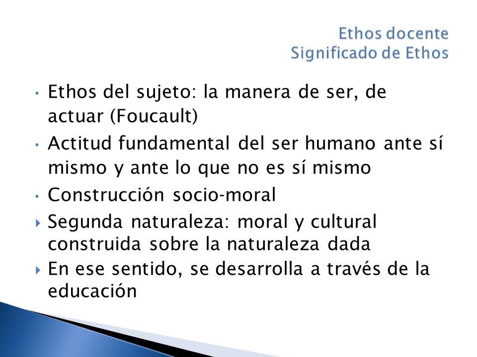 Ethos del sujeto: la manera de ser, de actuar (Foucault) Actitud fundamental del ser humano ante sí mismo y ante lo que no es sí mismo Construcción socio-moral Segunda naturaleza: moral y cultural construida sobre la naturaleza dada En ese sentido, se desarrolla a través de la educación
