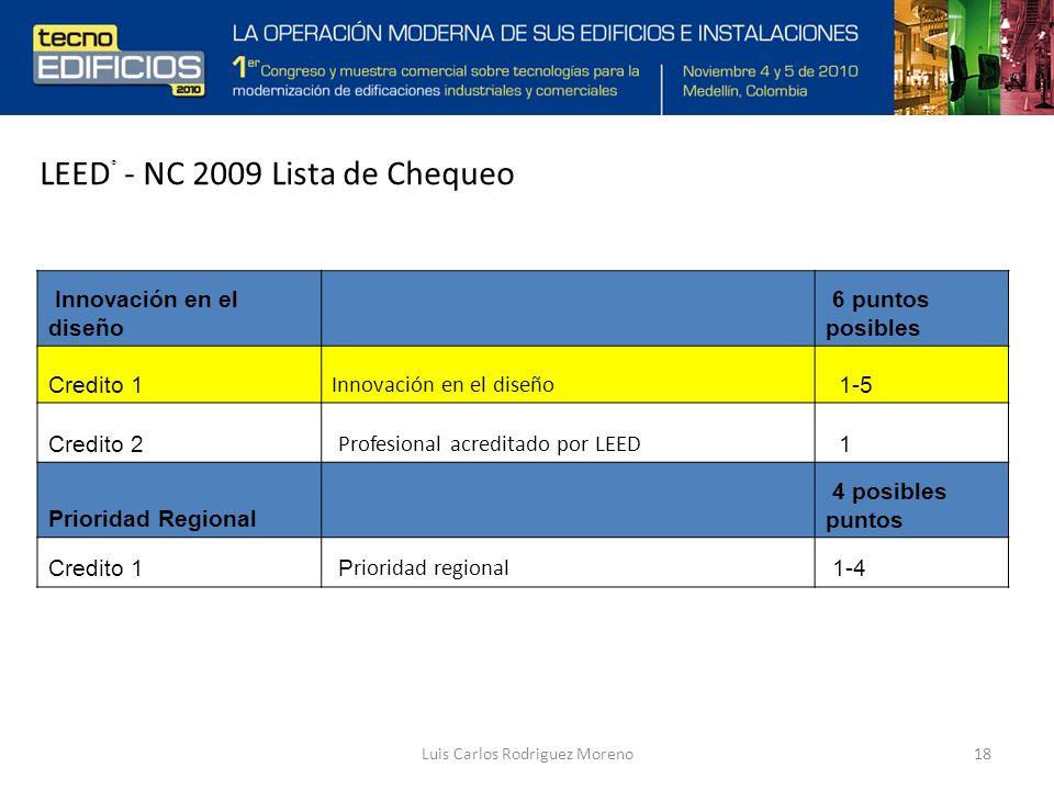 Luis Carlos Rodriguez Moreno18 Innovación en el diseño 6 puntos posibles Credito 1 Innovación en el diseño 1-5 Credito 2 Profesional acreditado por LEED 1 Prioridad Regional 4 posibles puntos Credito 1 P rioridad regional 1-4 LEED ® - NC 2009 Lista de Chequeo