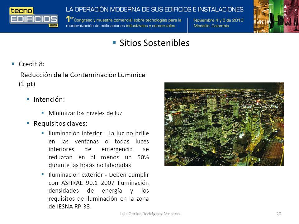 Luis Carlos Rodriguez Moreno20 Credit 8: Reducción de la Contaminación Lumínica (1 pt) Intención: Minimizar los niveles de luz Requisitos claves: Iluminación interior- La luz no brille en las ventanas o todas luces interiores de emergencia se reduzcan en al menos un 50% durante las horas no laboradas Iluminación exterior - Deben cumplir con ASHRAE 90.1 2007 Iluminación densidades de energía y los requisitos de iluminación en la zona de IESNA RP 33.